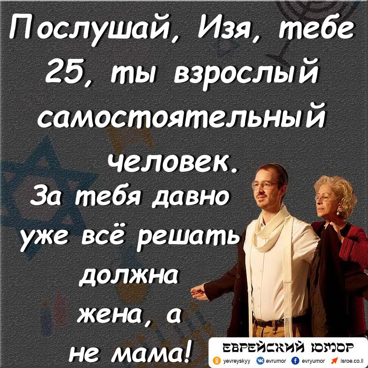 Послушай, Изя, тебе 25, ты взрослый самостоятельный человек. За тебя давно уже всё решать должна жена, а не мама!