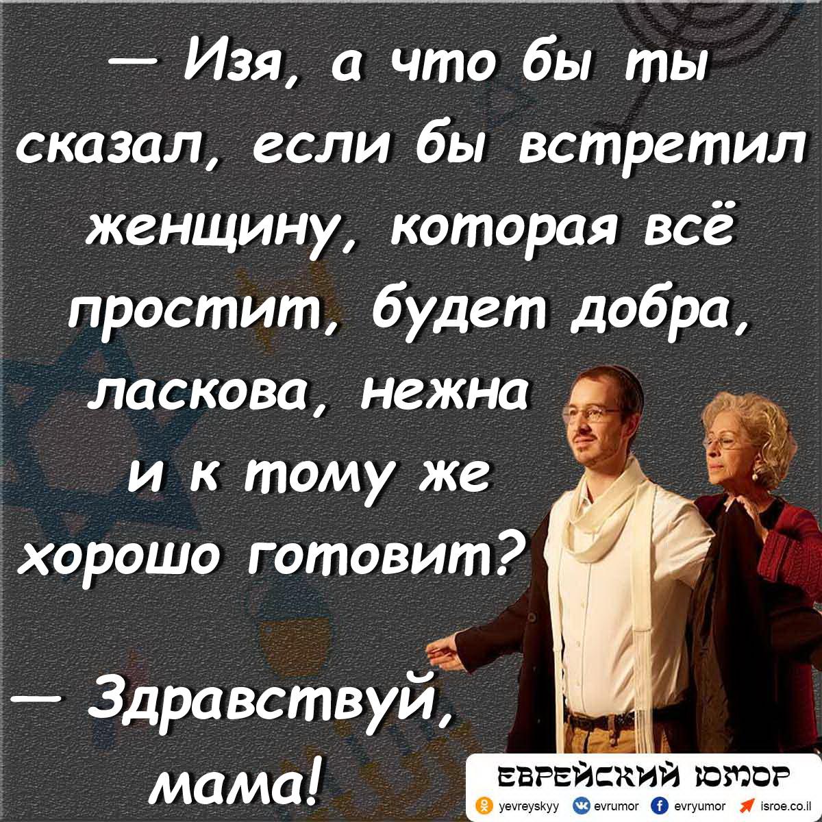 — Изя, а что бы ты сказал, если бы встретил женщину, которая всё простит, будет добра, ласкова, нежна и к тому же хорошо готовит? — Здравствуй, мама!