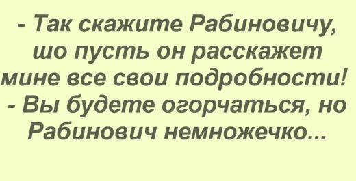 - Так скажите Рабиновичу, шо пусть он расскажет мине все свои подробности! - Вы будете огорчаться, но Рабинович немножечко