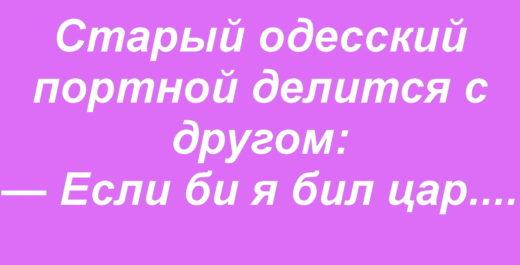 Старый одесский портной делится с другом: — Если би я бил цар
