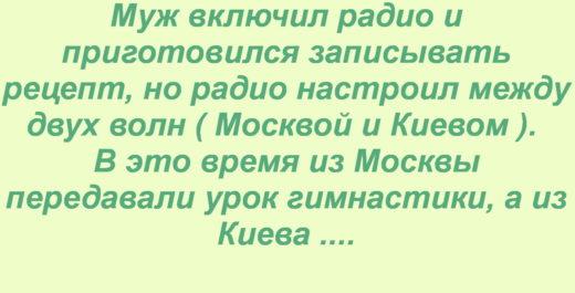 """Уходя на работу жена попросила мужа записать рецепт киевского торта. Муж включил радио и приготовился записывать рецепт, но радио настроил между двух волн ( Москвой и Киевом ). В это время из Москвы передавали урок гимнастики, а из Киева — рецепт киевского торта. Муж еле успевал записывать: """"Поднять обе ноги вверх, посыпать между ними мукой и хорошо растереть, залить полстакана молока, поставить ноги на ширину плеч, наклониться вперед и помыть яйца в посуде, это повторить 5-6 раз после чего лечь на пол и бить яйца до тех пор пока не появится густая пена. Дыхание при этом должно быть совершенно спокойным. После прыжков на месте проверьте не осталось ли скорлупы на яйцах. Глубоко вздохнуть, все перемешать и поставить на огонь. Через десять минут вынуть и растереть мокрым полотенцем. Затем можно одеваться и подавать на стол."""