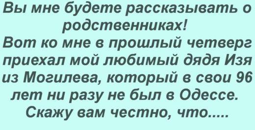 Вы мне будете рассказывать о родственниках! Вот ко мне в прошлый четверг приехал мой любимый дядя Изя из Могилева, который в свои 96 лет ни разу не был в Одессе. Скажу вам честно, что