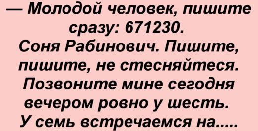Одесса, пляж. — Красотка, дайте номер телефона! — Молодой человек, пишите сразу: 671230. Соня Рабинович. Пишите, пишите, не стесняйтеся. Позвоните мине сегодня вечером ровно у шесть. У семь встречаемся на ужин. Я таки позже есть не люблю и секса не будет. Тому шо рано. И возьмите еще деньги. Я таки люблю крабов. Да, и цветов не надо. Сэкономите. Завтра можно секс. Тока я люблю сверху. Полгода вам достаточно? Мине нельзя тянуть из детьми. И таки вам тоже. Мальчик. Потом девочка. Я растолстею. Ви полысеете и уйдете к соседке. А я отберу вашу квартиру. — Ну и дура. — Может, и дура, тока дура Соня лучче потратит две минуты, чем двадцать лет.